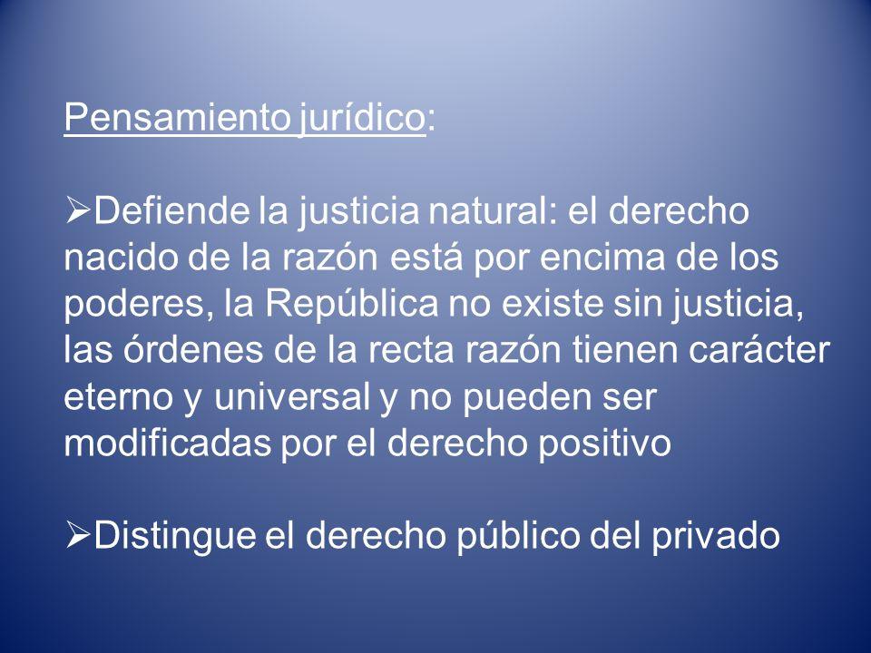 Pensamiento jurídico: Defiende la justicia natural: el derecho nacido de la razón está por encima de los poderes, la República no existe sin justicia,