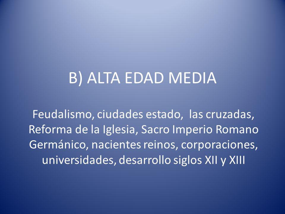 B) ALTA EDAD MEDIA Feudalismo, ciudades estado, las cruzadas, Reforma de la Iglesia, Sacro Imperio Romano Germánico, nacientes reinos, corporaciones,