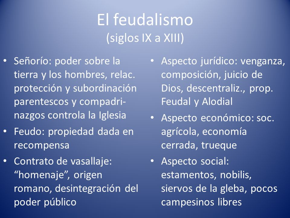 El feudalismo (siglos IX a XIII) Señorío: poder sobre la tierra y los hombres, relac. protección y subordinación parentescos y compadri- nazgos contro