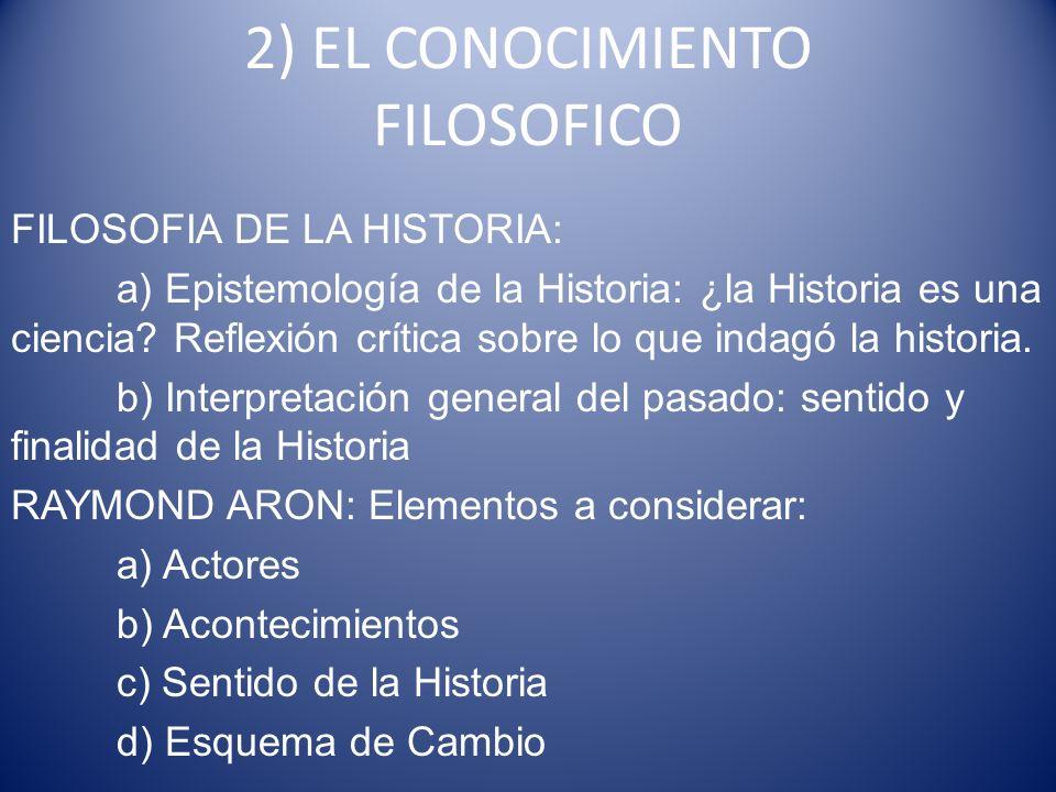 2) EL CONOCIMIENTO FILOSOFICO FILOSOFIA DE LA HISTORIA: a) Epistemología de la Historia: ¿la Historia es una ciencia? Reflexión crítica sobre lo que i
