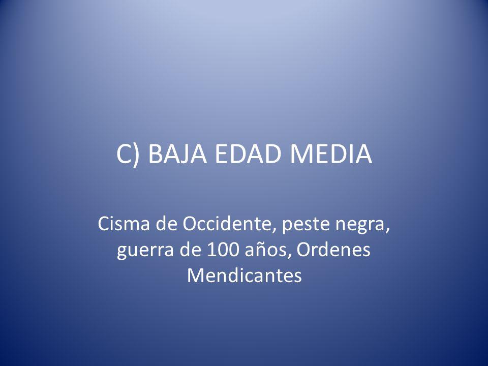 C) BAJA EDAD MEDIA Cisma de Occidente, peste negra, guerra de 100 años, Ordenes Mendicantes