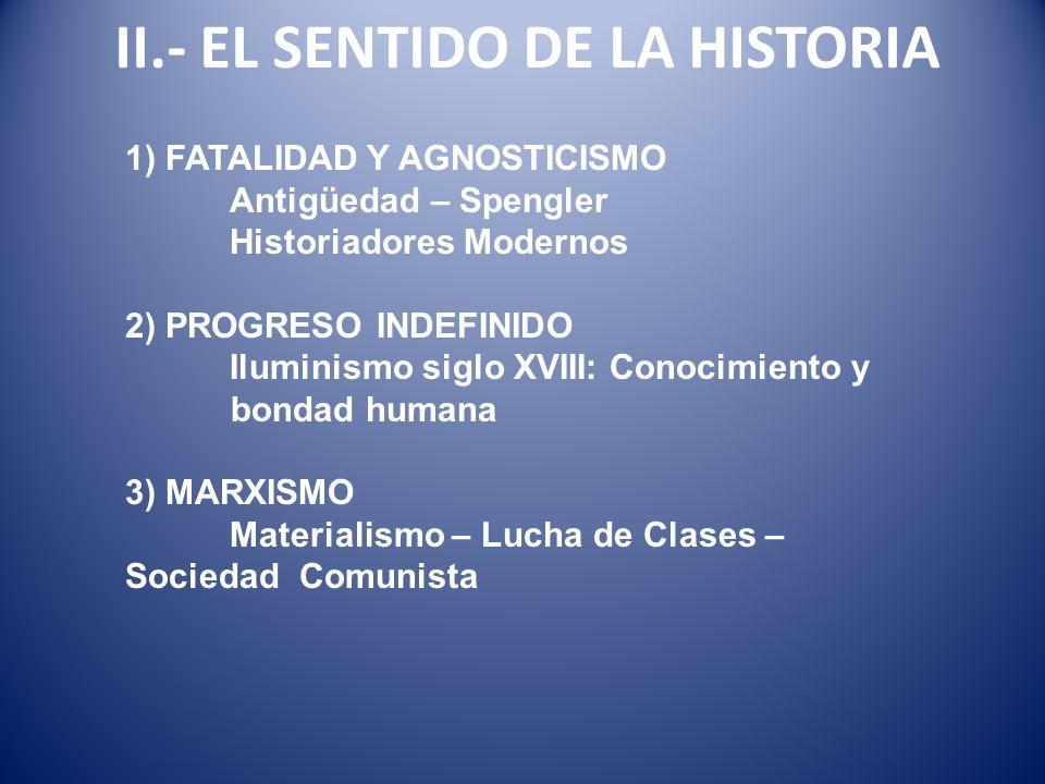 II.- EL SENTIDO DE LA HISTORIA 1) FATALIDAD Y AGNOSTICISMO Antigüedad – Spengler Historiadores Modernos 2) PROGRESO INDEFINIDO Iluminismo siglo XVIII: