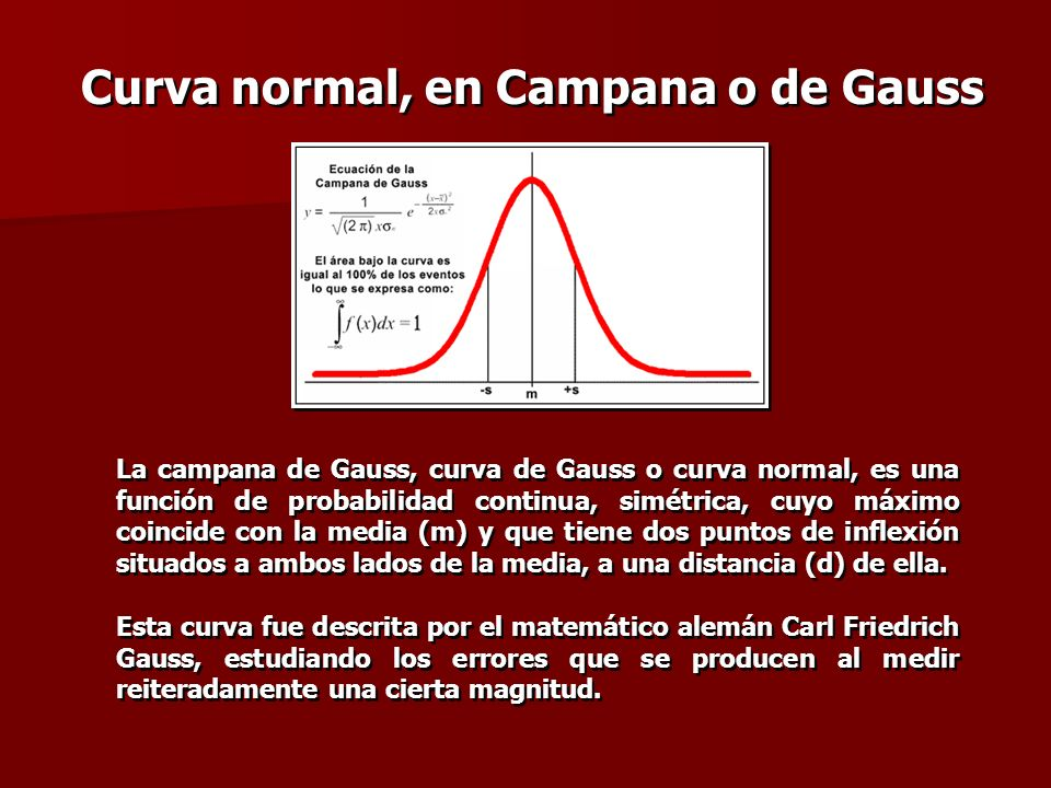 Curva normal, en Campana o de Gauss La campana de Gauss, curva de Gauss o curva normal, es una función de probabilidad continua, simétrica, cuyo máxim