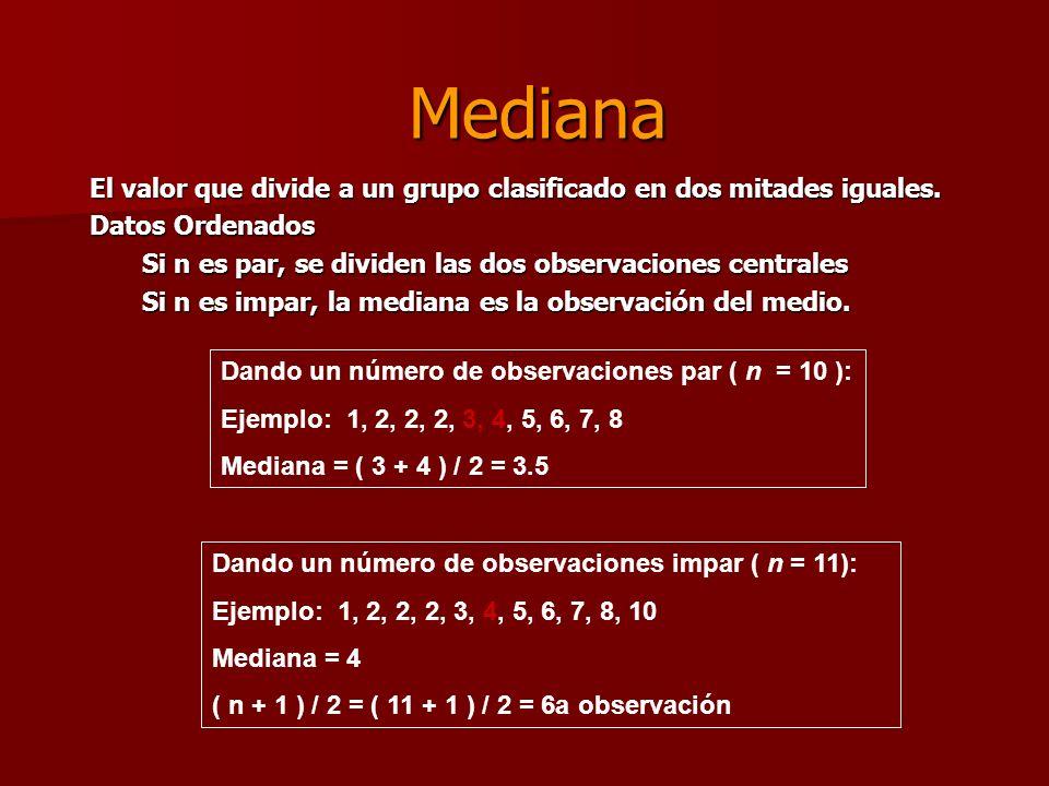 Mediana El valor que divide a un grupo clasificado en dos mitades iguales. Datos Ordenados Si n es par, se dividen las dos observaciones centrales Si