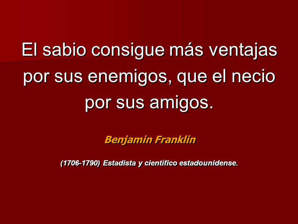 El sabio consigue más ventajas por sus enemigos, que el necio por sus amigos. Benjamin Franklin (1706-1790) Estadista y científico estadounidense. El