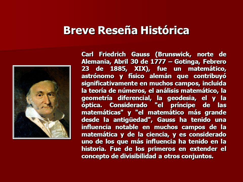 Breve Reseña Histórica Carl Friedrich Gauss (Brunswick, norte de Alemania, Abril 30 de 1777 – Gotinga, Febrero 23 de 1885, XIX), fue un matemático, as