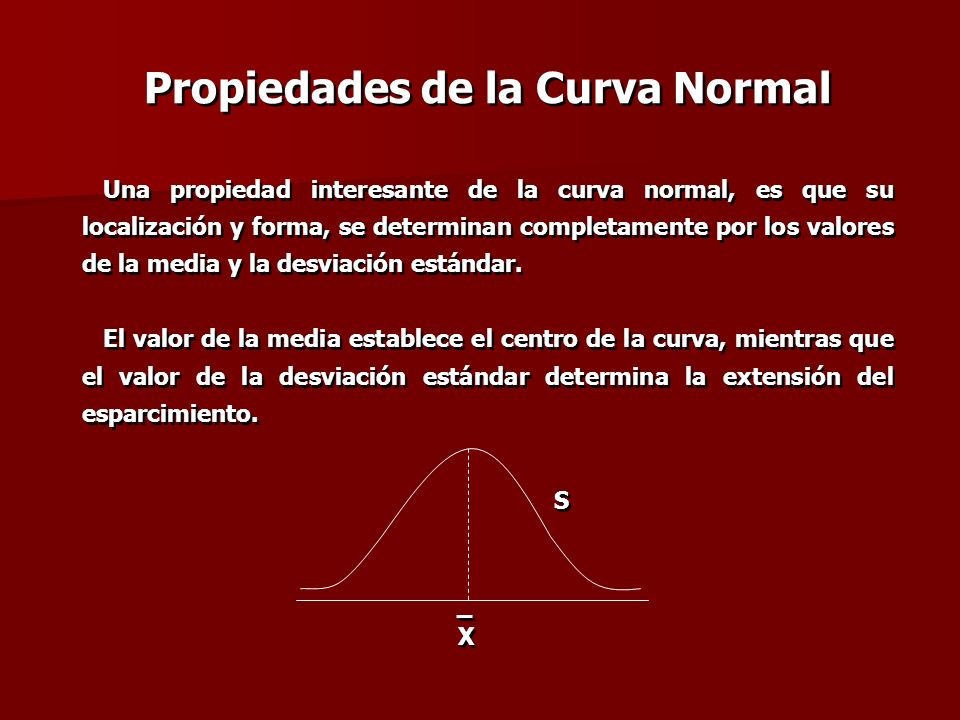 Propiedades de la Curva Normal Una propiedad interesante de la curva normal, es que su localización y forma, se determinan completamente por los valor