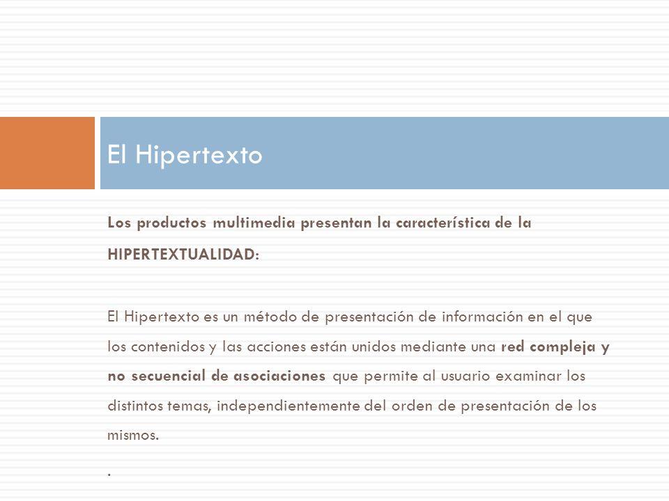 Los productos multimedia presentan la característica de la HIPERTEXTUALIDAD: El Hipertexto es un método de presentación de información en el que los c