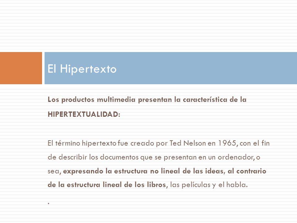 Los productos multimedia presentan la característica de la HIPERTEXTUALIDAD: El término hipertexto fue creado por Ted Nelson en 1965, con el fin de describir los documentos que se presentan en un ordenador, o sea, expresando la estructura no lineal de las ideas, al contrario de la estructura lineal de los libros, las películas y el habla..