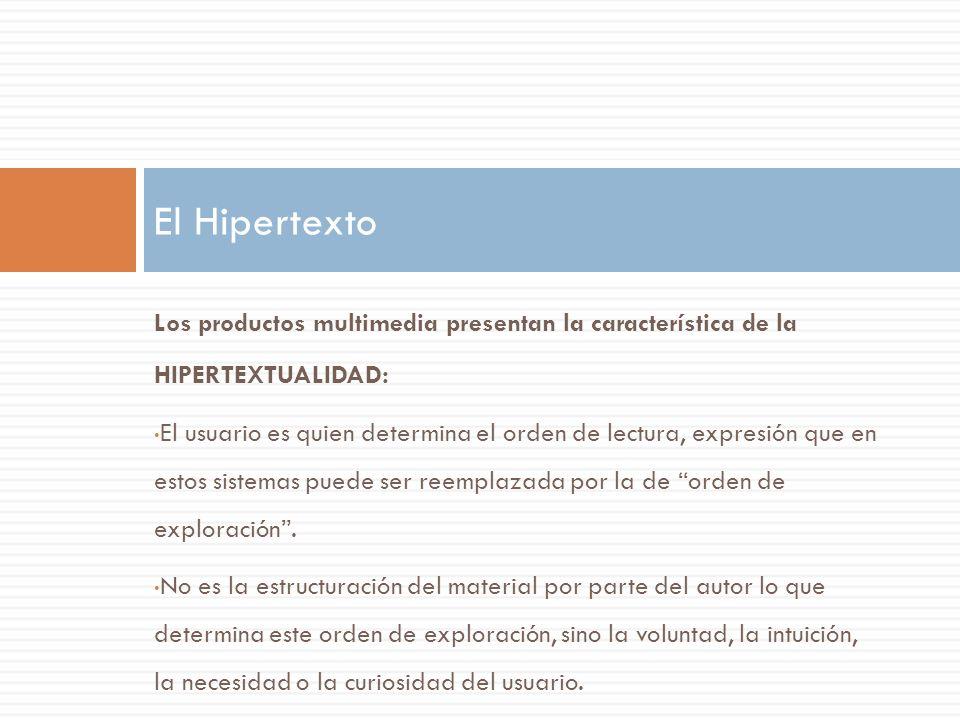 Los productos multimedia presentan la característica de la HIPERTEXTUALIDAD: El usuario es quien determina el orden de lectura, expresión que en estos sistemas puede ser reemplazada por la de orden de exploración.