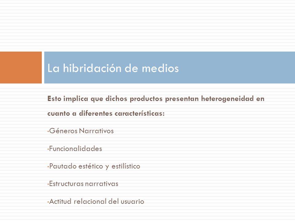 Esto implica que dichos productos presentan heterogeneidad en cuanto a diferentes características: Géneros Narrativos Funcionalidades Pautado estético y estilístico Estructuras narrativas Actitud relacional del usuario La hibridación de medios