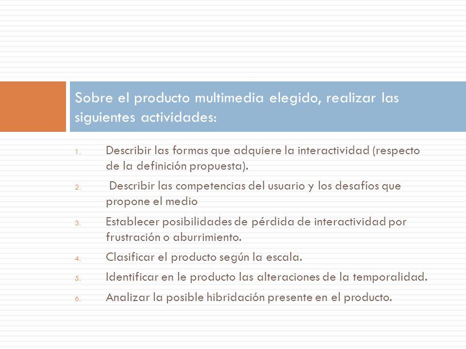 1. Describir las formas que adquiere la interactividad (respecto de la definición propuesta). 2. Describir las competencias del usuario y los desafíos