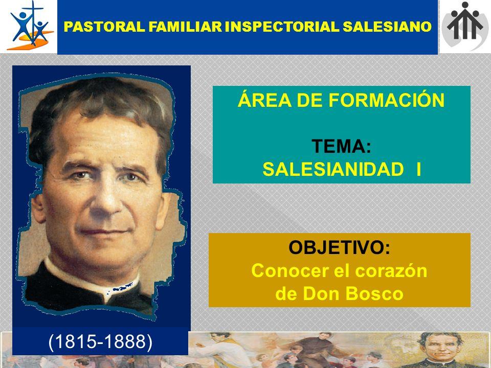 ÁREA DE FORMACIÓN TEMA: SALESIANIDAD I OBJETIVO: Conocer el corazón de Don Bosco PASTORAL FAMILIAR INSPECTORIAL SALESIANO (1815-1888)