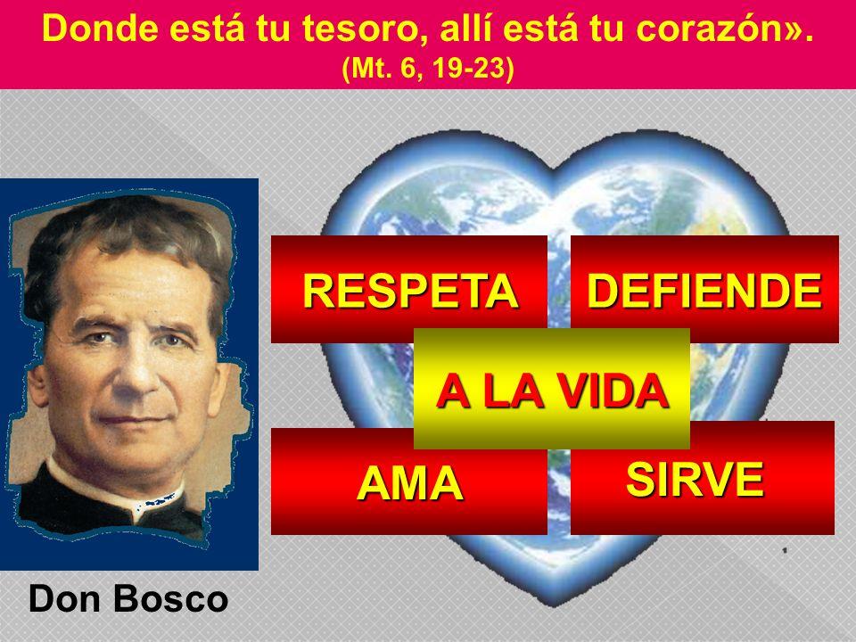 AMA SIRVE DEFIENDERESPETA A LA VIDA Donde está tu tesoro, allí está tu corazón». (Mt. 6, 19-23) Don Bosco