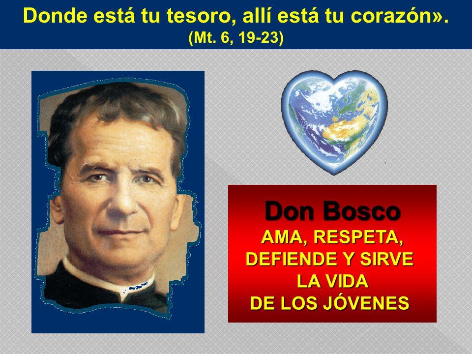 Donde está tu tesoro, allí está tu corazón». (Mt. 6, 19-23) Don Bosco AMA, RESPETA, DEFIENDE Y SIRVE LA VIDA LA VIDA DE LOS JÓVENES