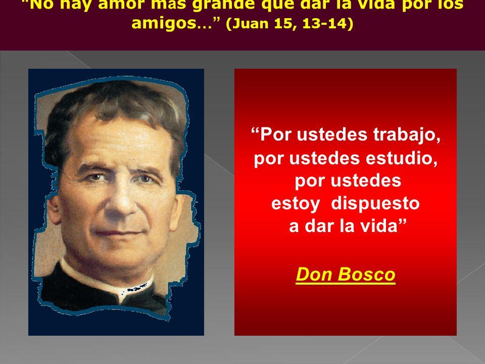 Por ustedes trabajo, por ustedes estudio, por ustedes estoy dispuesto a dar la vida Don Bosco No hay amor m á s grande que dar la vida por los amigos