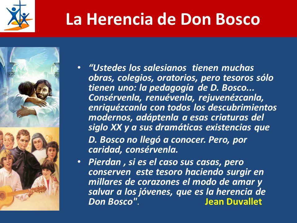 La Herencia de Don Bosco Ustedes los salesianos tienen muchas obras, colegios, oratorios, pero tesoros sólo tienen uno: la pedagogía de D. Bosco... Co