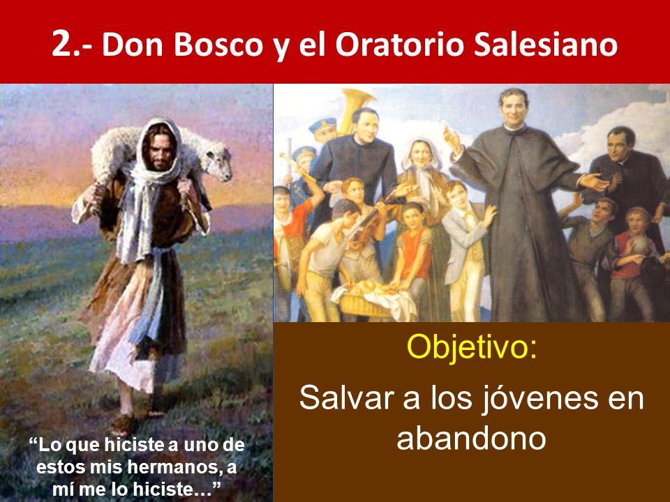 2.- Don Bosco y el Oratorio Salesiano Objetivo: Salvar a los jóvenes en abandono Lo que hiciste a uno de estos mis hermanos, a mí me lo hiciste…