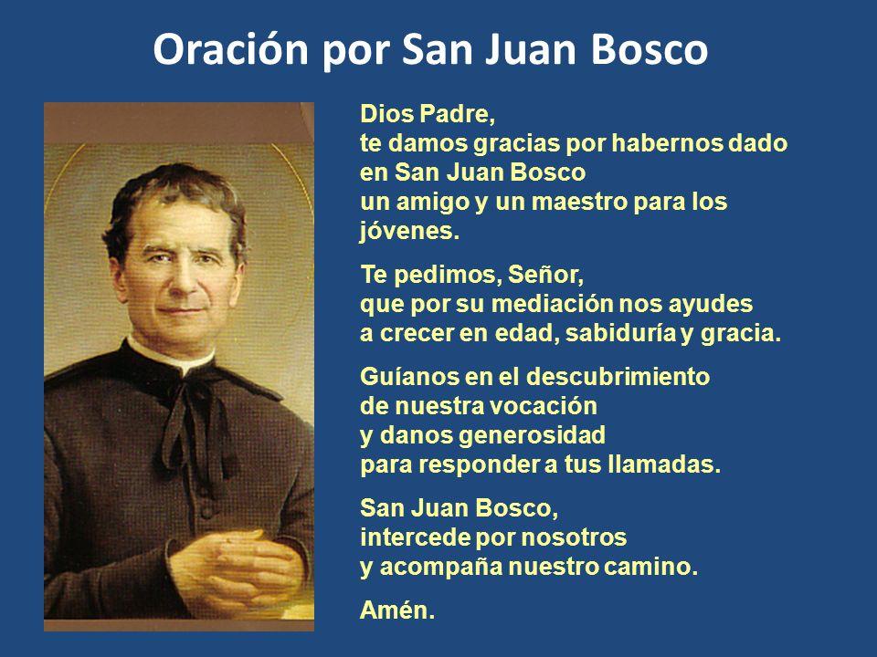 Dios Padre, te damos gracias por habernos dado en San Juan Bosco un amigo y un maestro para los jóvenes. Te pedimos, Señor, que por su mediación nos a