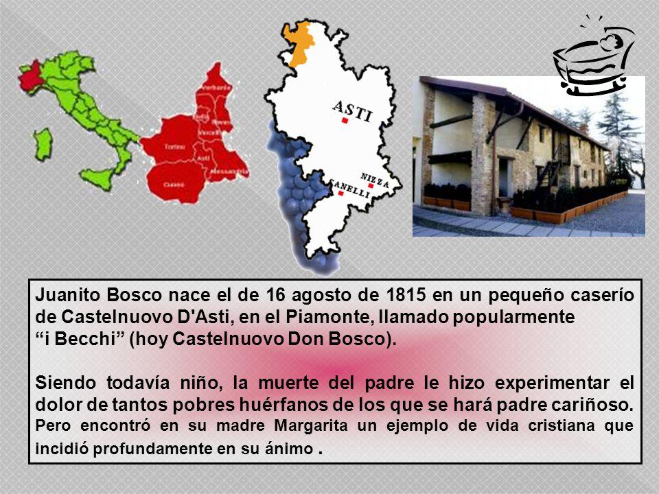 Juanito Bosco nace el de 16 agosto de 1815 en un pequeño caserío de Castelnuovo D'Asti, en el Piamonte, llamado popularmente i Becchi (hoy Castelnuovo