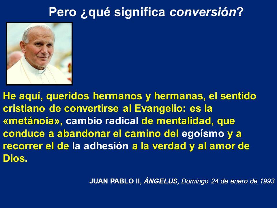 Pero ¿qué significa conversión? He aquí, queridos hermanos y hermanas, el sentido cristiano de convertirse al Evangelio: es la «metánoia», cambio radi