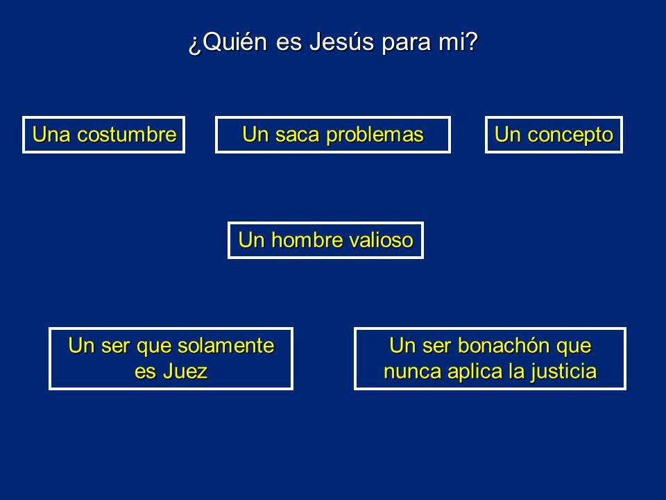 Una costumbre Un saca problemas Un concepto Un hombre valioso Un ser que solamente es Juez Un ser bonachón que nunca aplica la justicia ¿Quién es Jesú