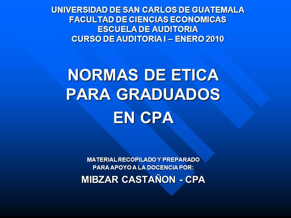 NORMAS DE ETICA PARA GRADUADOS EN CPA MATERIAL RECOPILADO Y PREPARADO PARA APOYO A LA DOCENCIA POR: MIBZAR CASTAÑON - CPA UNIVERSIDAD DE SAN CARLOS DE