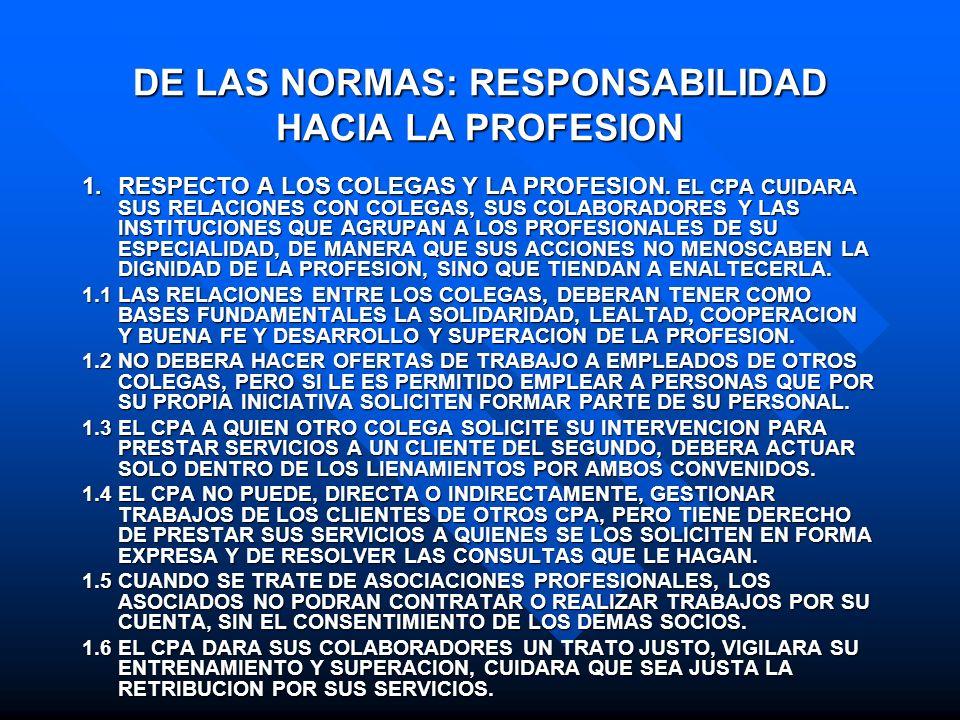 DE LAS NORMAS: RESPONSABILIDAD HACIA LA PROFESION 1.RESPECTO A LOS COLEGAS Y LA PROFESION. EL CPA CUIDARA SUS RELACIONES CON COLEGAS, SUS COLABORADORE