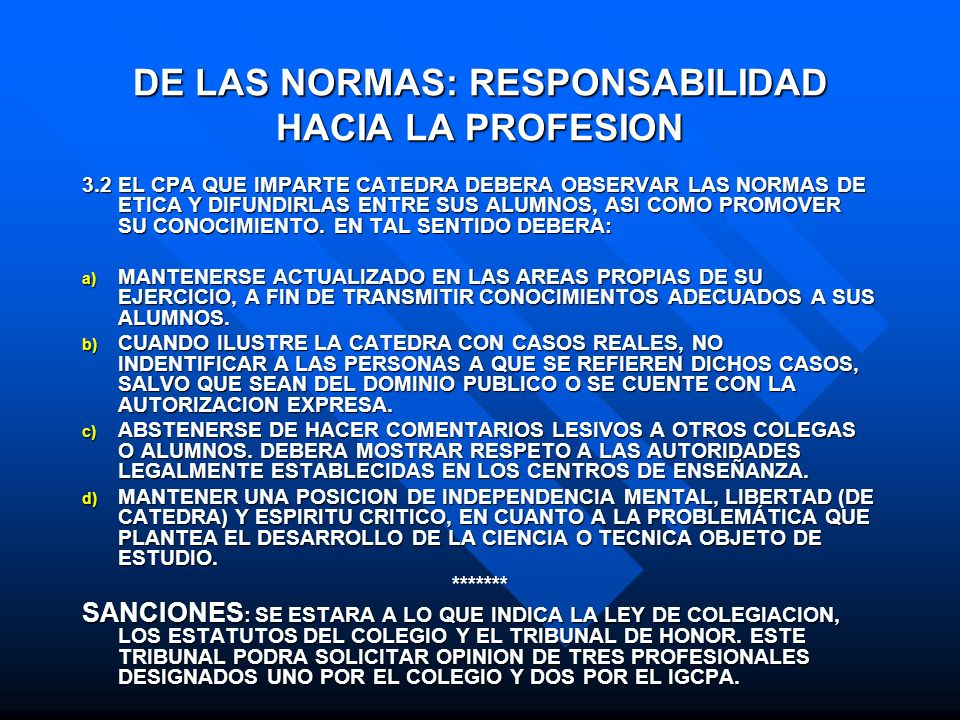 DE LAS NORMAS: RESPONSABILIDAD HACIA LA PROFESION 3.2 EL CPA QUE IMPARTE CATEDRA DEBERA OBSERVAR LAS NORMAS DE ETICA Y DIFUNDIRLAS ENTRE SUS ALUMNOS,