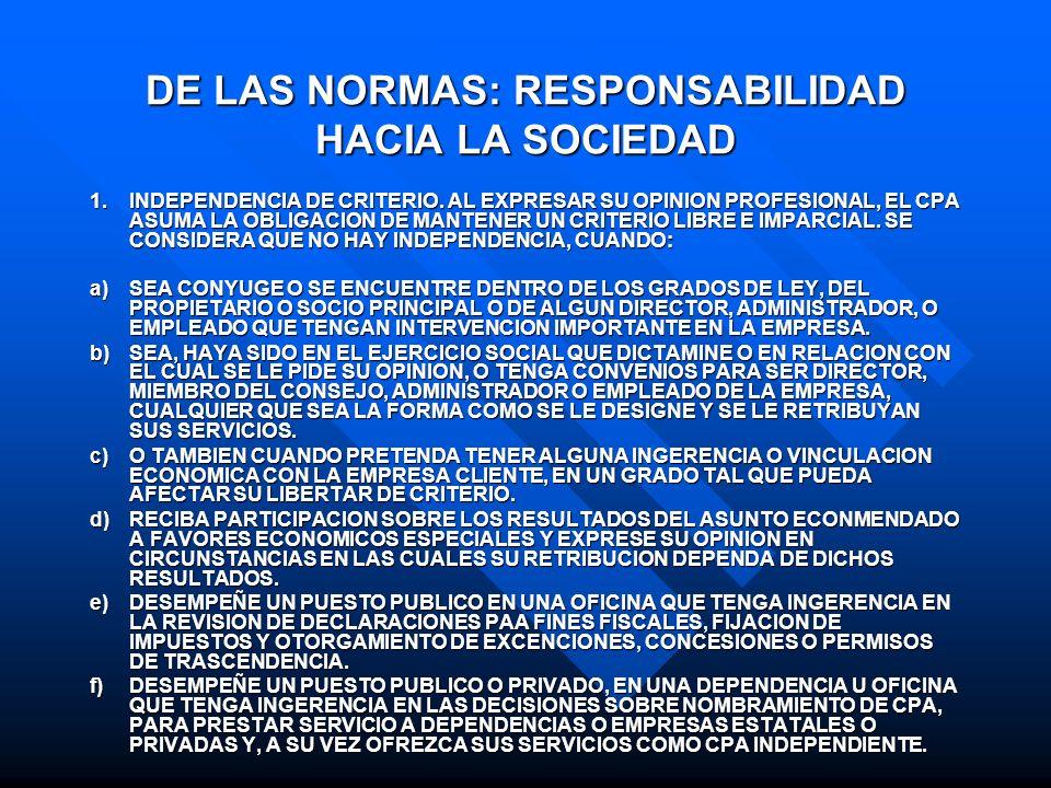 DE LAS NORMAS: RESPONSABILIDAD HACIA LA SOCIEDAD 1.INDEPENDENCIA DE CRITERIO. AL EXPRESAR SU OPINION PROFESIONAL, EL CPA ASUMA LA OBLIGACION DE MANTEN