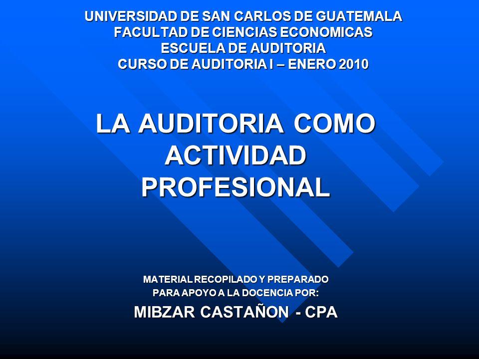 LA AUDITORIA COMO ACTIVIDAD PROFESIONAL MATERIAL RECOPILADO Y PREPARADO PARA APOYO A LA DOCENCIA POR: MIBZAR CASTAÑON - CPA UNIVERSIDAD DE SAN CARLOS