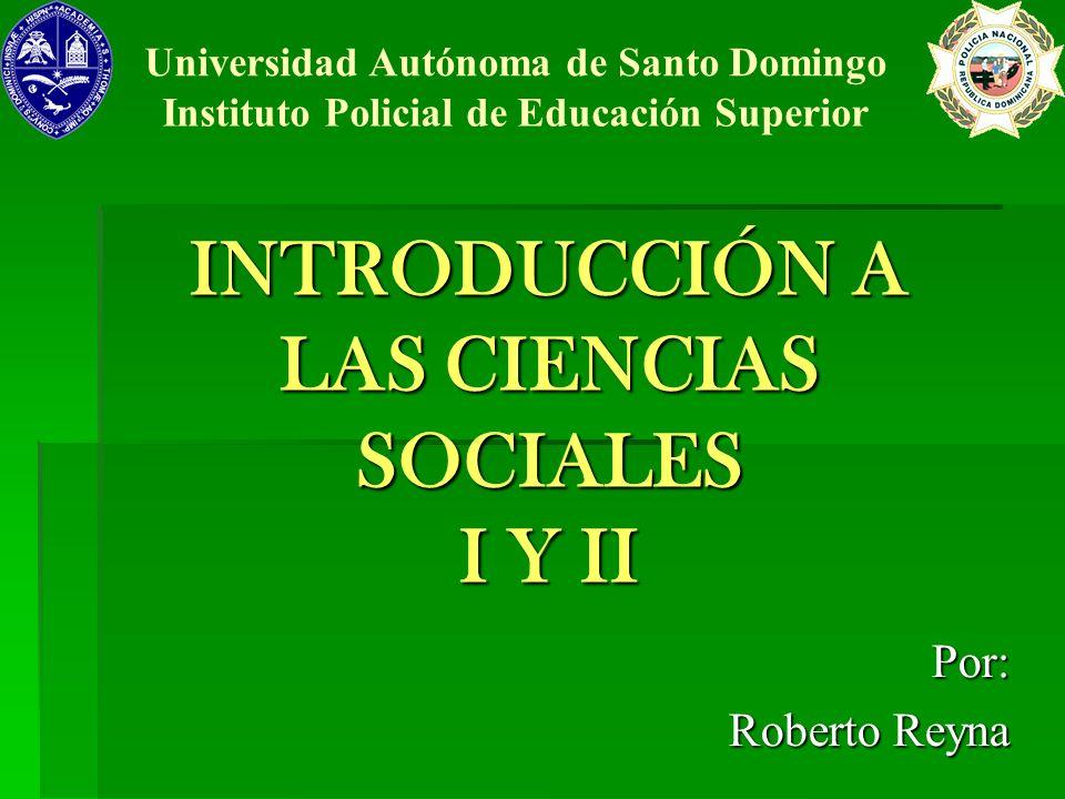INTRODUCCIÓN A LAS CIENCIAS SOCIALES I Y II Por: Roberto Reyna Universidad Autónoma de Santo Domingo Instituto Policial de Educación Superior