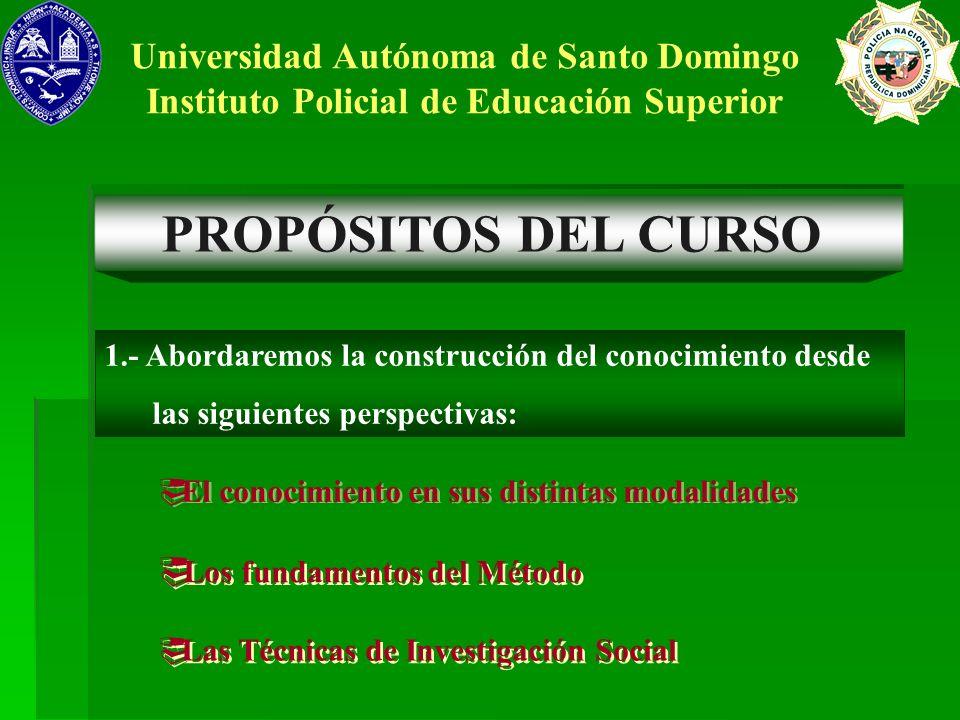 PROPÓSITOS DEL CURSO Universidad Autónoma de Santo Domingo Instituto Policial de Educación Superior 1.- Abordaremos la construcción del conocimiento d