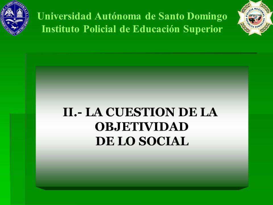 II.- LA CUESTION DE LA OBJETIVIDAD DE LO SOCIAL Universidad Autónoma de Santo Domingo Instituto Policial de Educación Superior