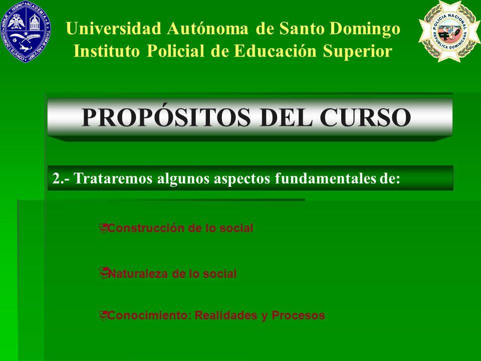 PROPÓSITOS DEL CURSO Universidad Autónoma de Santo Domingo Instituto Policial de Educación Superior 2.- Trataremos algunos aspectos fundamentales de: