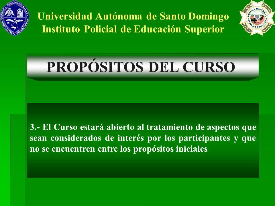 PROPÓSITOS DEL CURSO Universidad Autónoma de Santo Domingo Instituto Policial de Educación Superior 3.- El Curso estará abierto al tratamiento de aspe