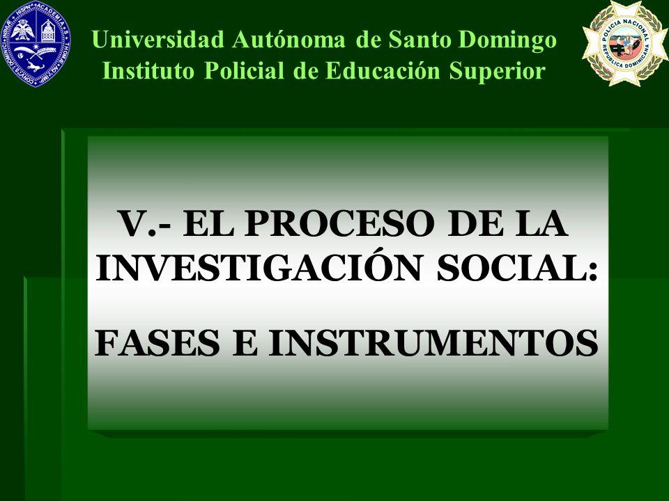 V.- EL PROCESO DE LA INVESTIGACIÓN SOCIAL: FASES E INSTRUMENTOS Universidad Autónoma de Santo Domingo Instituto Policial de Educación Superior