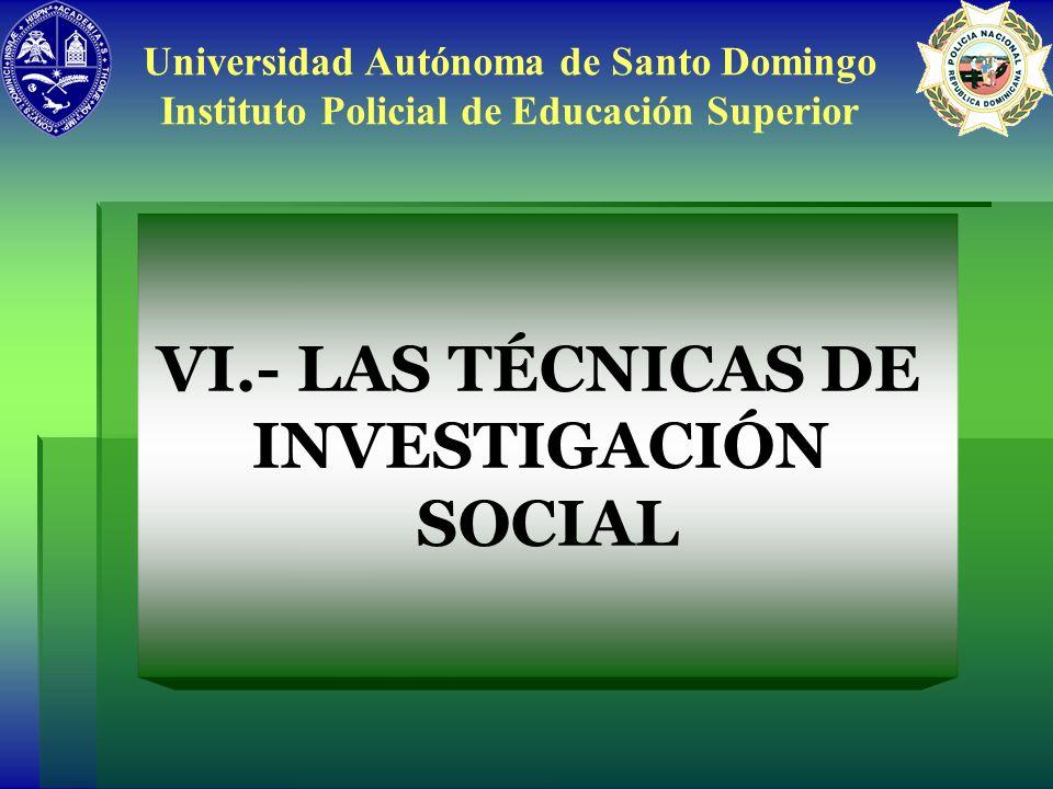 VI.- LAS TÉCNICAS DE INVESTIGACIÓN SOCIAL Universidad Autónoma de Santo Domingo Instituto Policial de Educación Superior