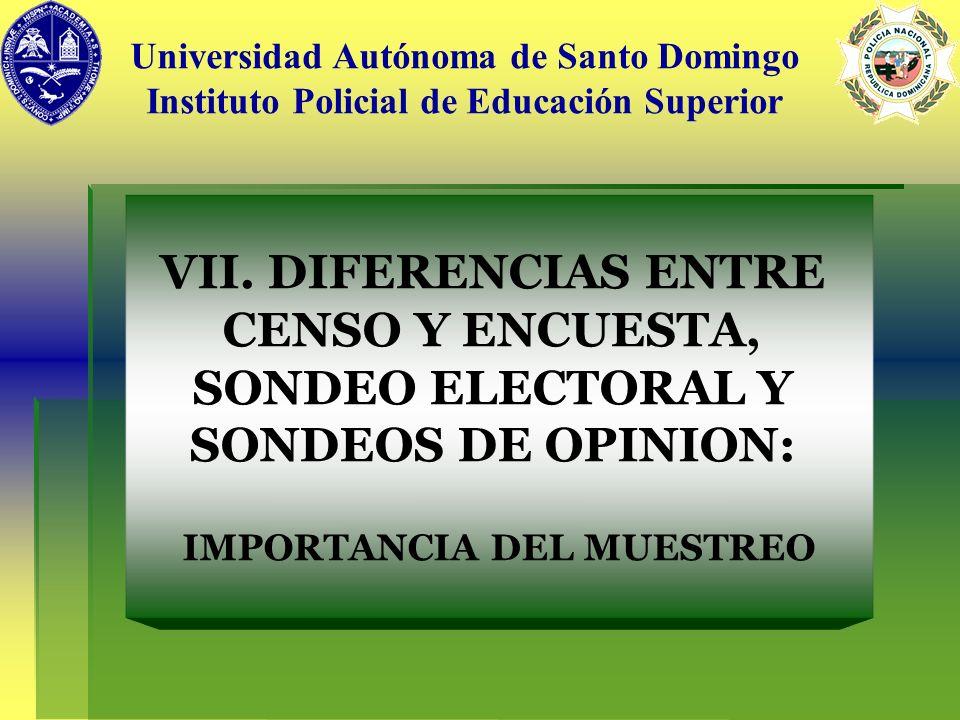 VII. DIFERENCIAS ENTRE CENSO Y ENCUESTA, SONDEO ELECTORAL Y SONDEOS DE OPINION: IMPORTANCIA DEL MUESTREO Universidad Autónoma de Santo Domingo Institu