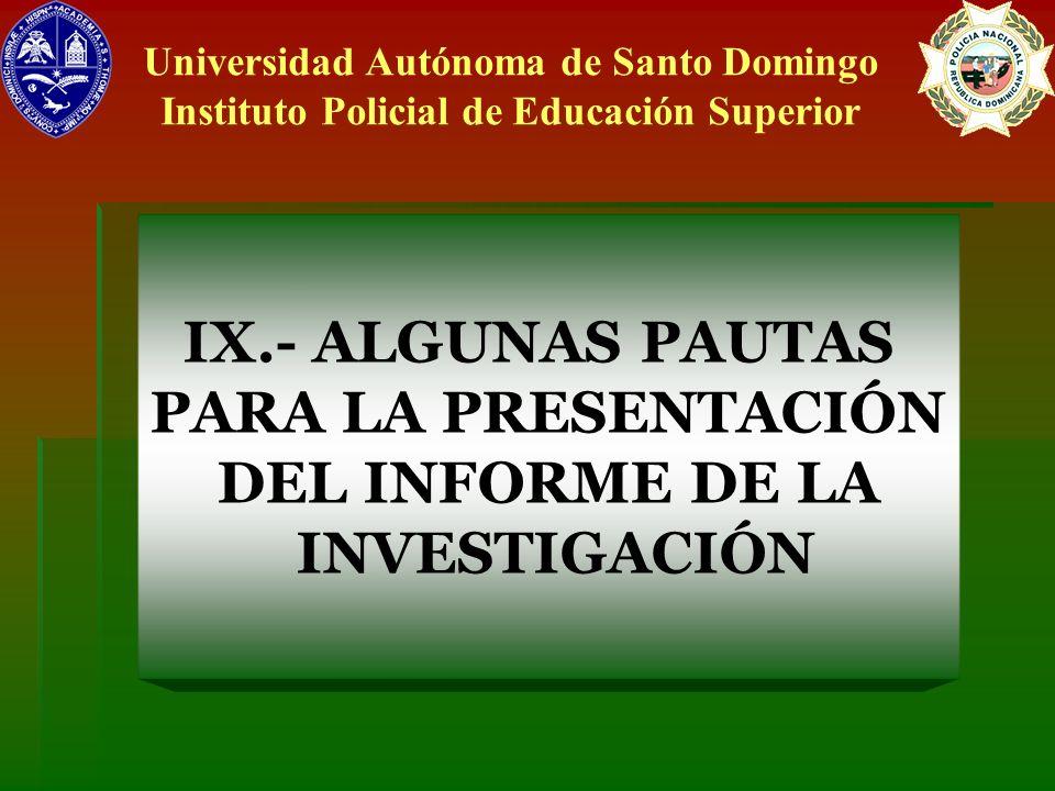 IX.- ALGUNAS PAUTAS PARA LA PRESENTACIÓN DEL INFORME DE LA INVESTIGACIÓN Universidad Autónoma de Santo Domingo Instituto Policial de Educación Superio