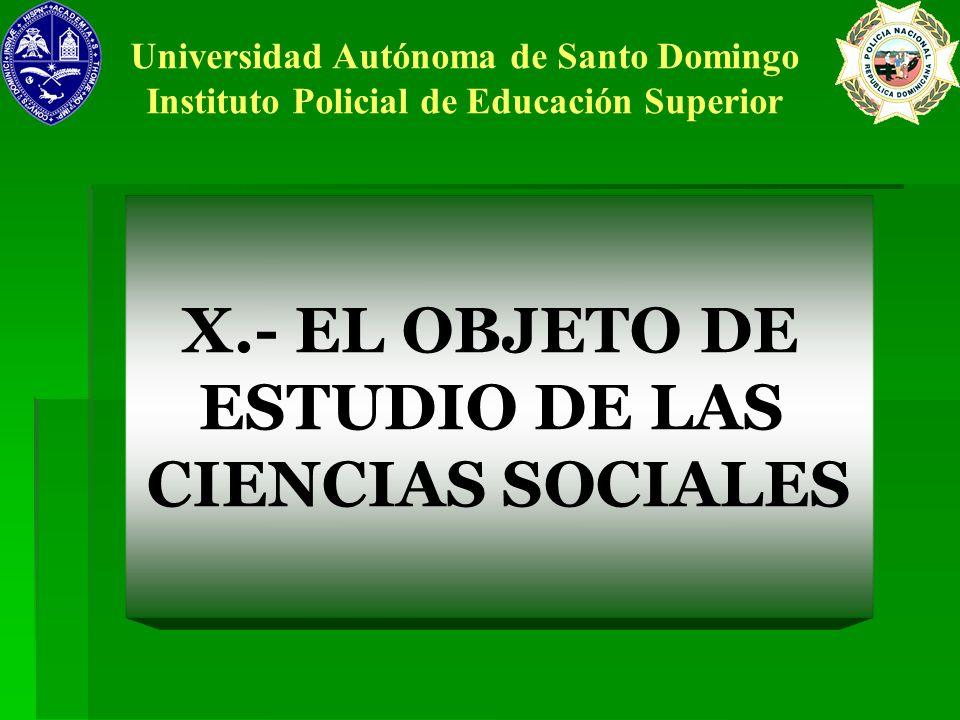 X.- EL OBJETO DE ESTUDIO DE LAS CIENCIAS SOCIALES Universidad Autónoma de Santo Domingo Instituto Policial de Educación Superior