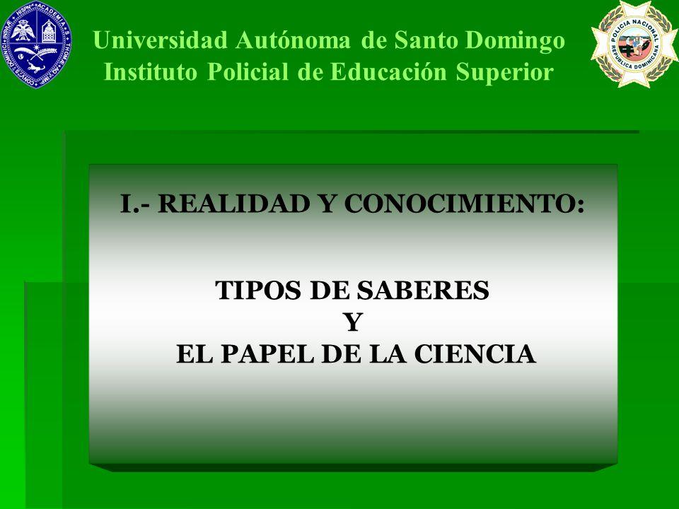 I.- REALIDAD Y CONOCIMIENTO: Universidad Autónoma de Santo Domingo Instituto Policial de Educación Superior TIPOS DE SABERES Y EL PAPEL DE LA CIENCIA