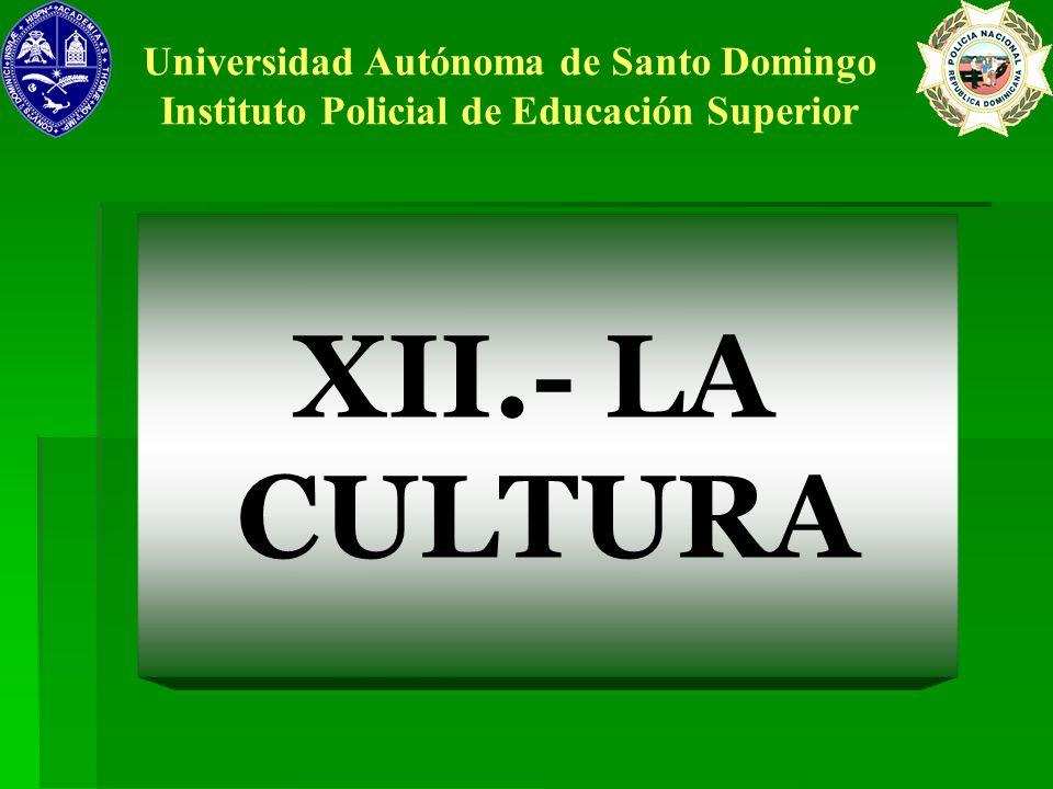XII.- LA CULTURA Universidad Autónoma de Santo Domingo Instituto Policial de Educación Superior