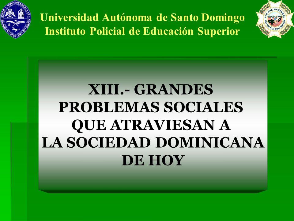 XIII.- GRANDES PROBLEMAS SOCIALES QUE ATRAVIESAN A LA SOCIEDAD DOMINICANA DE HOY Universidad Autónoma de Santo Domingo Instituto Policial de Educación