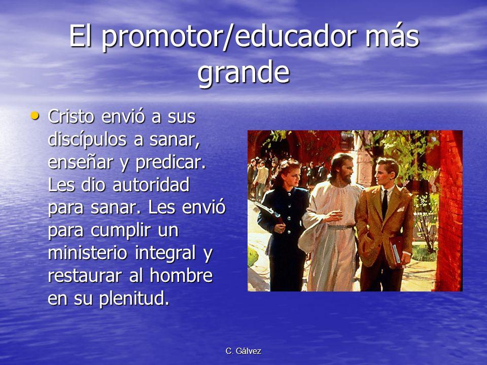 C. Gálvez El promotor/educador más grande Cristo fue el más grande promotor de la salud que alguna vez haya existido. Su ministerio fue sanar, enseñar