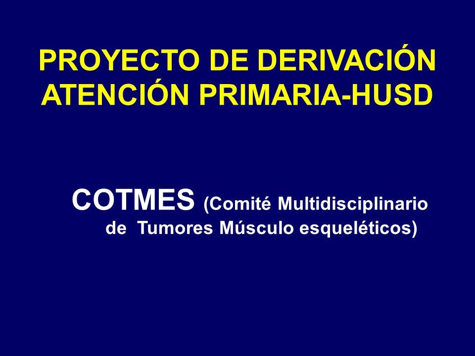 PROYECTO DE DERIVACIÓN ATENCIÓN PRIMARIA-HUSD COTMES (Comité Multidisciplinario de Tumores Músculo esqueléticos)