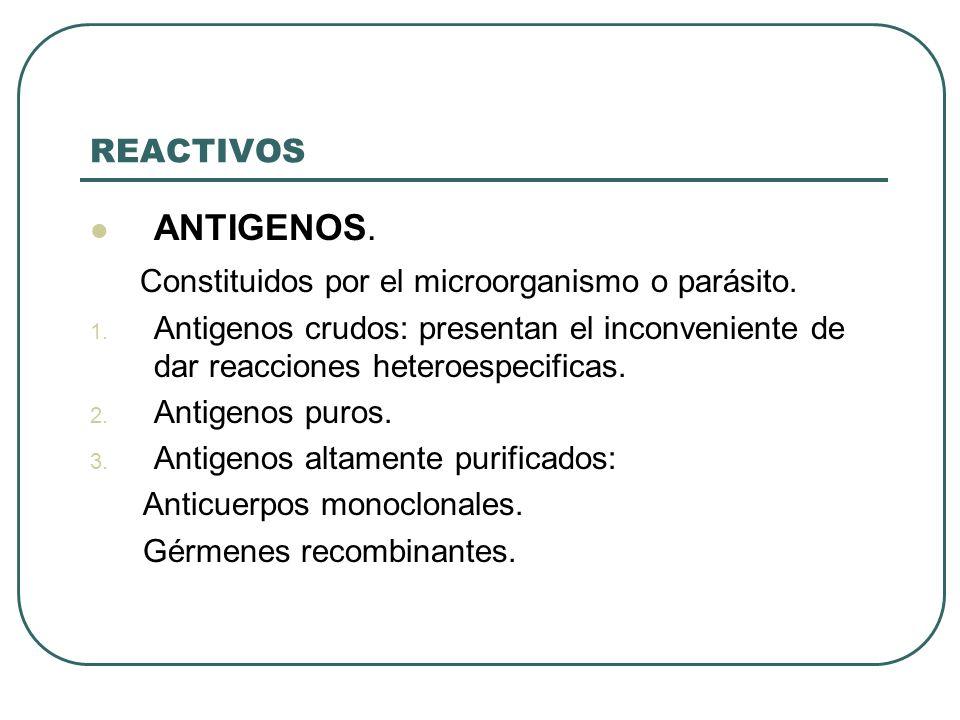 REACTIVOS ANTIGENOS. Constituidos por el microorganismo o parásito. 1. Antigenos crudos: presentan el inconveniente de dar reacciones heteroespecifica
