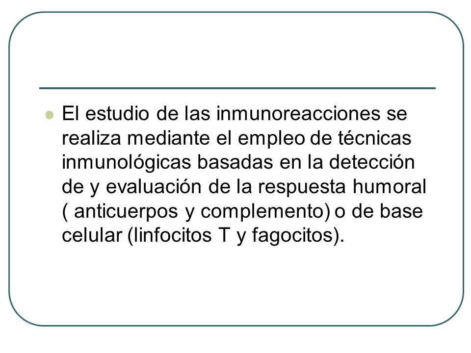 El estudio de las inmunoreacciones se realiza mediante el empleo de técnicas inmunológicas basadas en la detección de y evaluación de la respuesta hum
