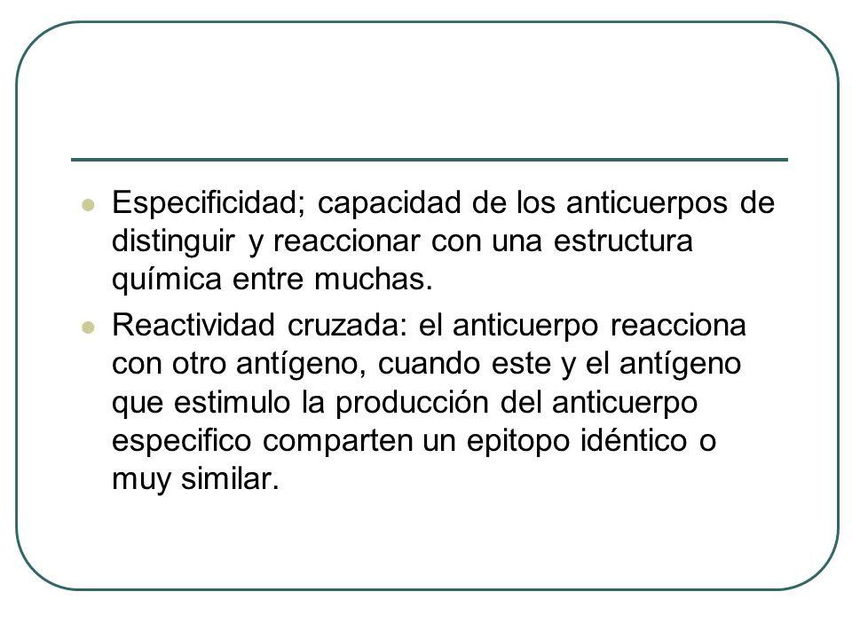 Especificidad; capacidad de los anticuerpos de distinguir y reaccionar con una estructura química entre muchas. Reactividad cruzada: el anticuerpo rea