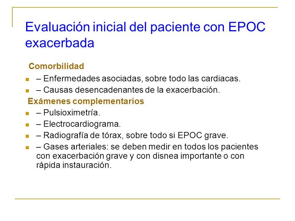 Evaluación inicial del paciente con EPOC exacerbada Comorbilidad – Enfermedades asociadas, sobre todo las cardiacas. – Causas desencadenantes de la ex